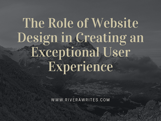 The Role of Website Design in Creating an Exceptional User Experience | RiveraWrites