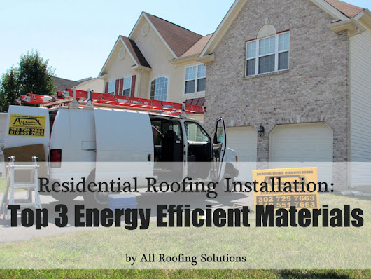 Residential Roofing Installation: Top 3 Energy Efficient Materials
