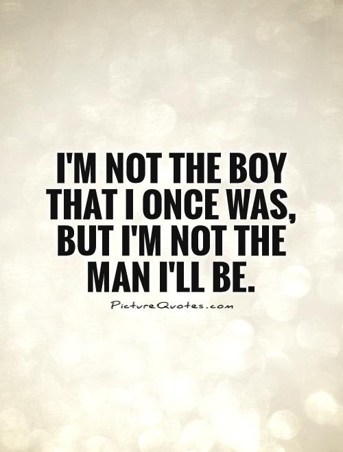 Im Not The Boy That I Once Was But Im Not The Man Ill Be