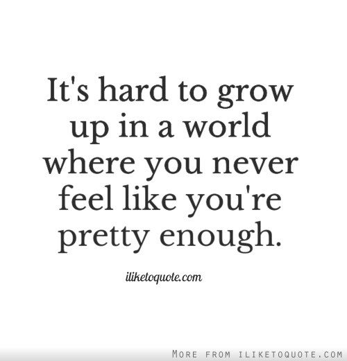 Its Hard To Grow Up In A World Where You Never Feel Like Youre