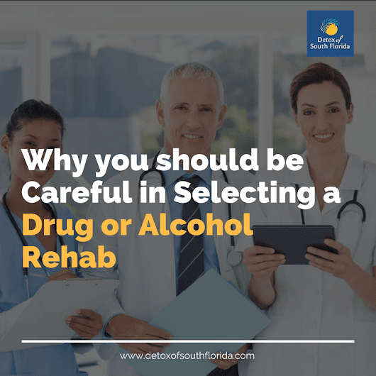 Why you should be Careful in Selecting a Drug or Alcohol Rehab