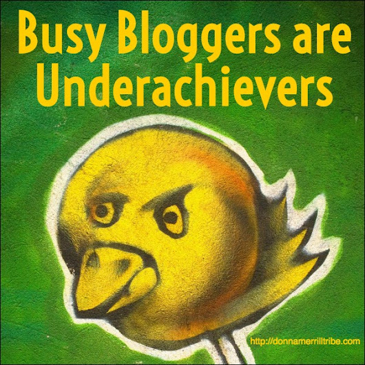 Busy Bloggers Are Underachievers - ♫ Donna Merrill Tribe
