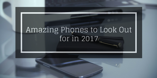 5 Amazing Phones to Look Out for in 2017