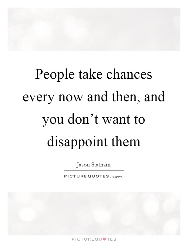 People Take Chances Every Now And Then And You Dont Want To