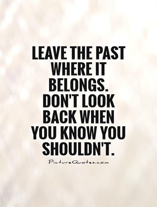 Leave The Past Where It Belongs Dont Look Back When You Know