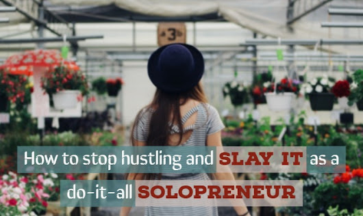 How to stop hustling and slay it as a do-it-all solopreneur
