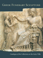 Greek Funerary Sculpture: Catalogue of the Collections at the Getty Villa