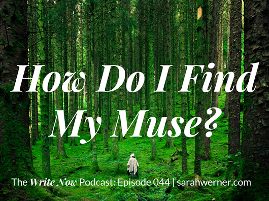 How Do I Find My Muse? - WN 044 | The Write Now Podcast with Sarah Werner
