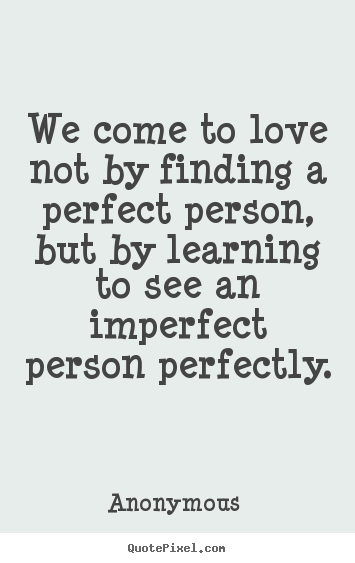 Quotes About Love We Come To Love Not By Finding A Perfect Person