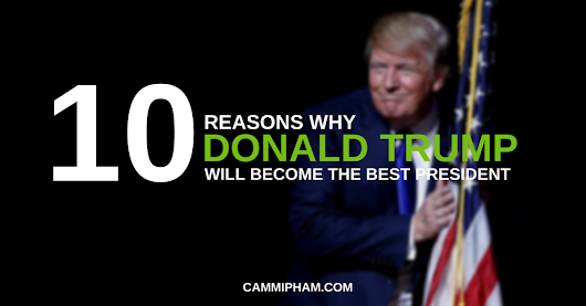 10 Reasons Why Donald Trump Will Become The Best President in Human History