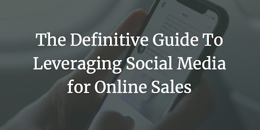 The Definitive Guide To Leveraging Social Media for Online Sales