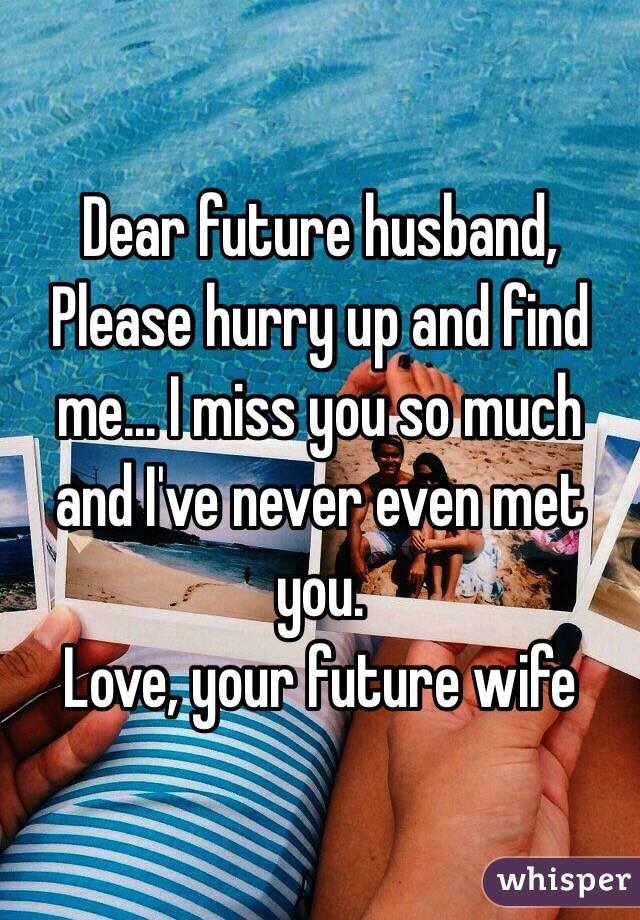 Dear Future Husband Please Hurry Up And Find Me I Miss You So