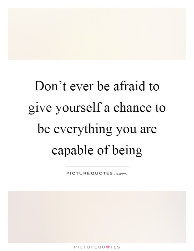Dont Ever Be Afraid To Give Yourself A Chance To Be Everything