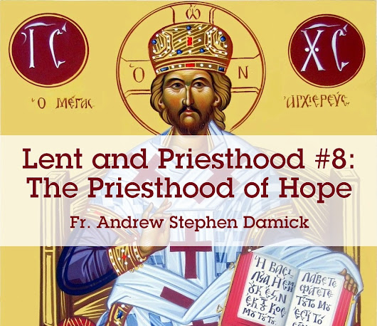 Lent and Priesthood #8: The Priesthood of Hope — Roads from Emmaus