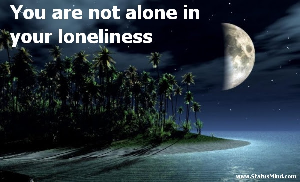 You Are Not Alone In Your Loneliness Statusmindcom