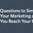 5 Questions to Simplify Your Marketing and Help You Reach Your Goals