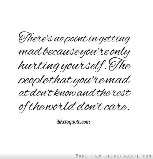 Theres No Point In Getting Mad Because Youre Only Hurting Yourself