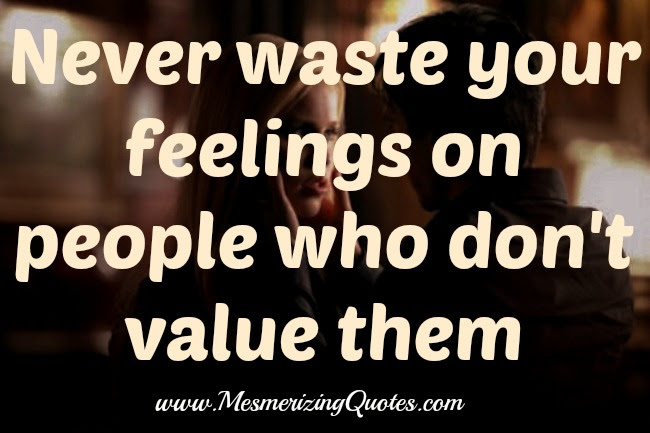 Never Waste Your Feelings On People Who Dont Value Them