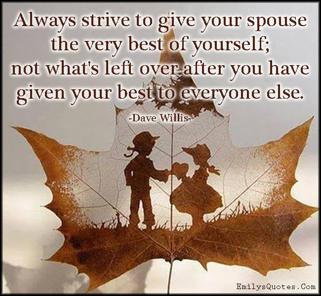 Always Strive To Give Your Spouse The Very Best Of Yourself Not