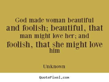 Unknown Photo Sayings God Made Woman Beautiful And Foolish
