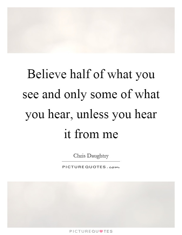 Believe Half Of What You See And Only Some Of What You Hear