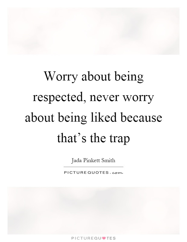 Worry About Being Respected Never Worry About Being Liked