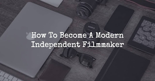 How To Become A Modern Independent Filmmaker