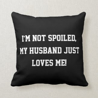 I'm not Spoiled, my Husband Just Loves Me Quote Throw Pillow