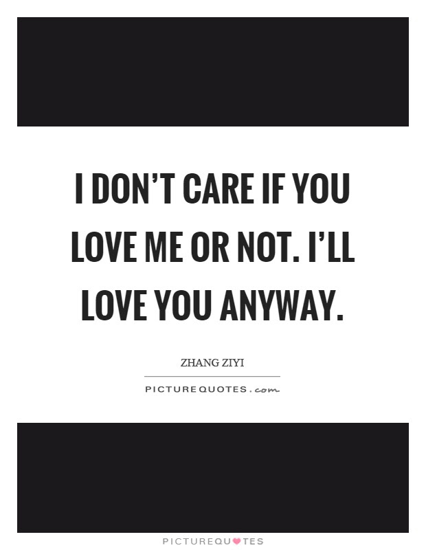 I Dont Care If You Love Me Or Not Ill Love You Anyway Picture