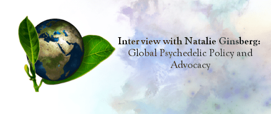 Interview with Natalie Ginsberg: Global Psychedelic Policy and Advocacy
