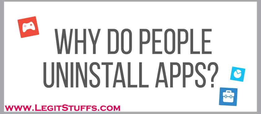 reasons why people uninstall apps, Why Do People Uninstall Apps, top reasons to uninstall apps, why to uninstall apps, reasons to uninstall apps