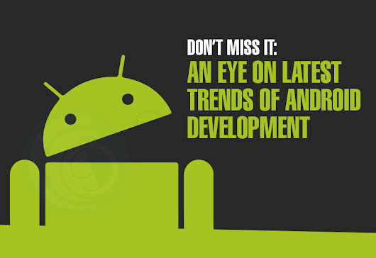 Don't Miss It: An Eye on Latest Trends Of Android Development