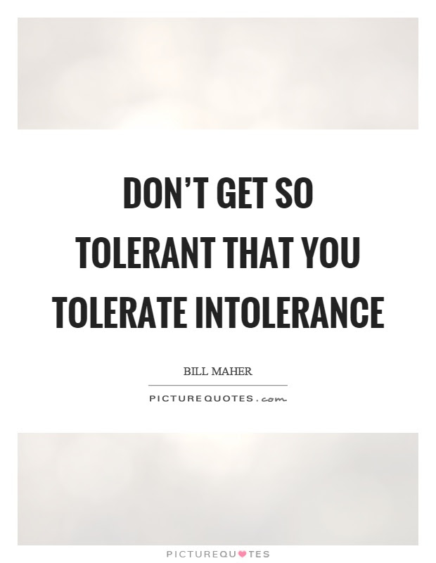 Dont Get So Tolerant That You Tolerate Intolerance Picture Quotes