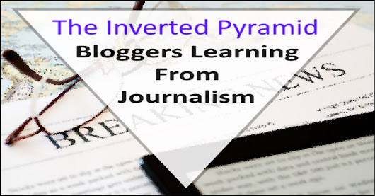 The Inverted Pyramid - Bloggers Learning From Journalism
