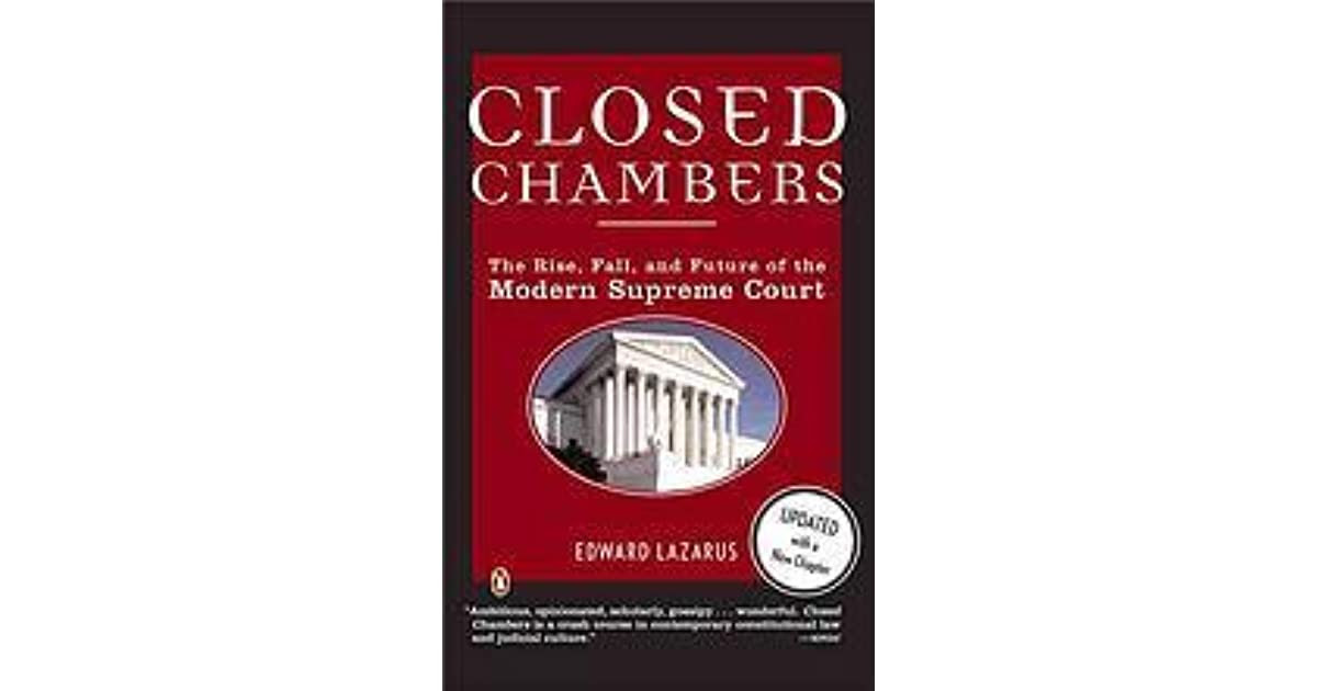 Closed Chambers The Rise Fall And Future Of The Modern Supreme Court By Edward Lazarus