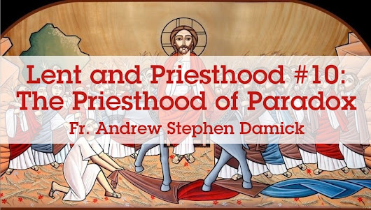 Lent and Priesthood #10: The Priesthood of Paradox — Roads from Emmaus