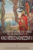 Legends of the Ancient World: The Life and Legacy of King Nebuchadnezzar II