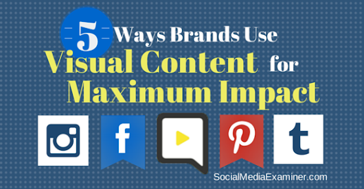 Five Ways Brands Use Visual Content for Maximum Impact |