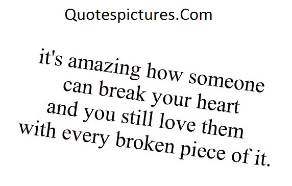 Amazing Quotes Its Amazing How Someone Can Break Your Heart