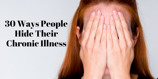 30 Ways People Hide Their Chronic Illness
