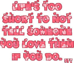 Lifes Too Short To Not Tell Someone You Love Them If You Do Life