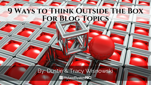 9 Ways to Think Outside The Box For Blog Topics • My Lead System PRO - MyLeadSystemPRO