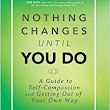 Nothing Changes Until You Do: A Guide to Self-Compassion and Getting Out of Your Own Way: Mike Robbins: 9781401944551: Amazon.com: Books