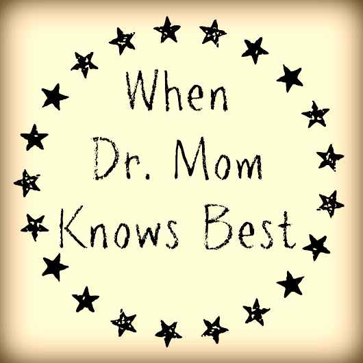 When Dr. Mom Knows Best - Confessions of a Mommyaholic