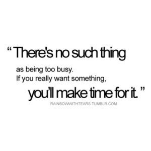 Theres No Suchthing As Being Too Busy If You Really Want Something