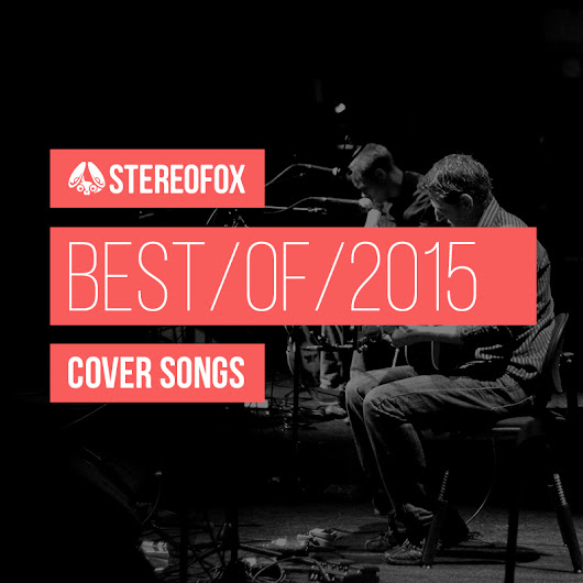 The Best Of 2015: Cover Songs | Stereofox
