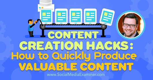 Content Creation Hacks: How to Quickly Produce Valuable Content : Social Media Examiner