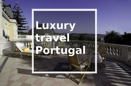 Luxury travel Portugal, Discover Portugal's lux...