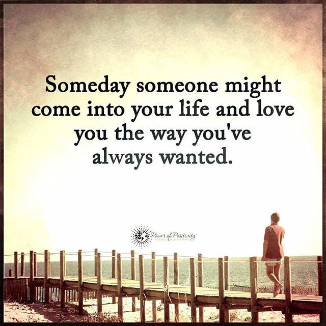 Someday Someone Might Come Into Your Life And Love You The Way You