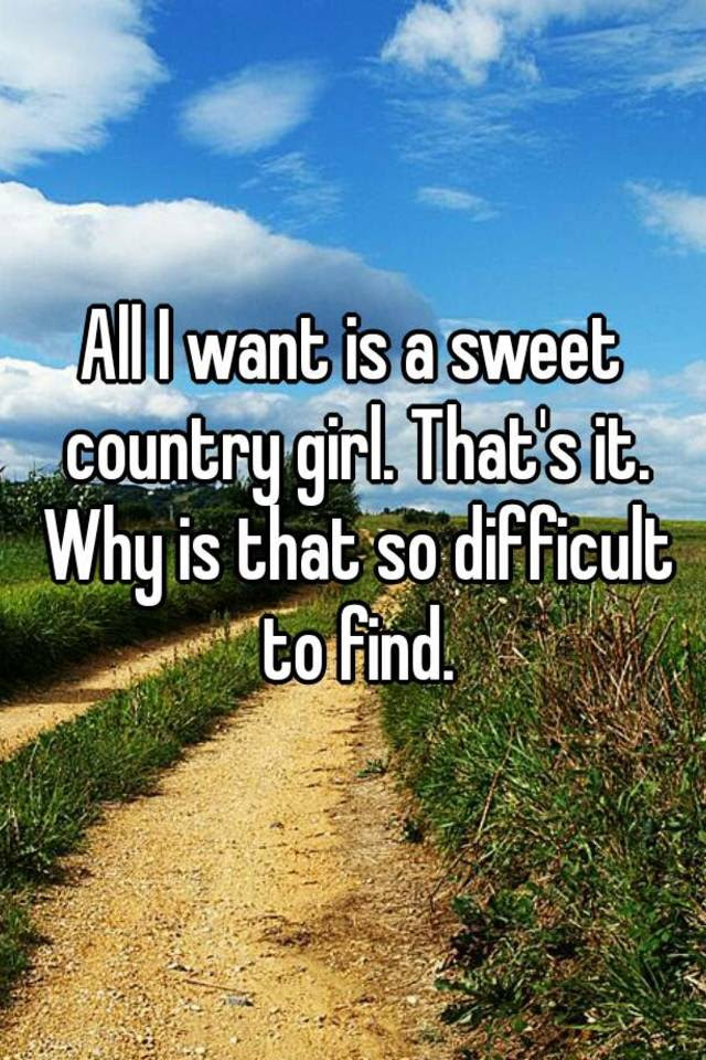 All I Want Is A Sweet Country Girl Thats It Why Is That So